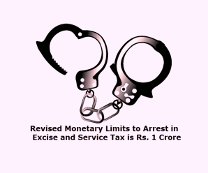 Revised Monetary Limits to Arrest in Excise and Service Tax is Rs. 1 Crore
