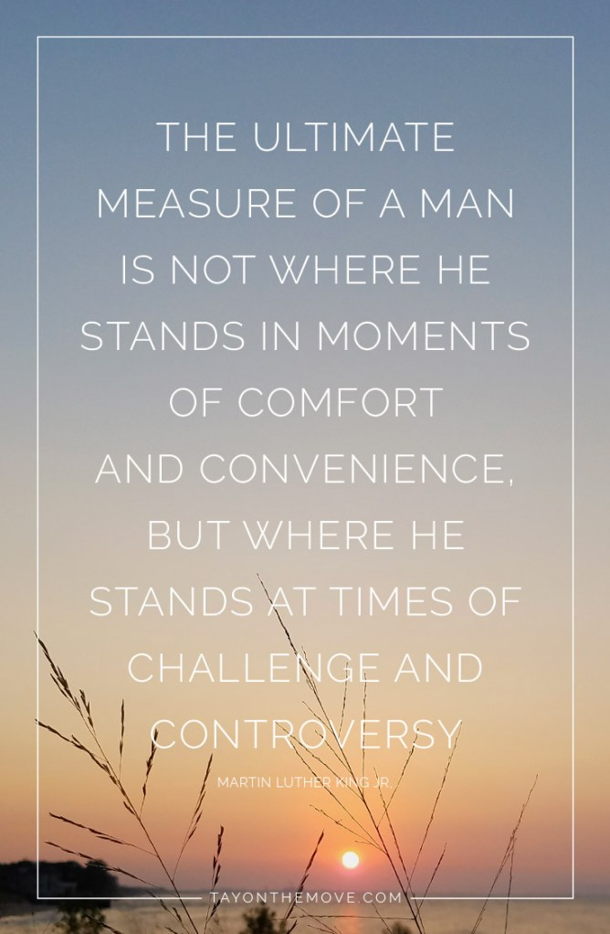 The ultimate measure of a man is not where he stands in moments of comfort and conveniece, but where he stands at times of challenge and controversy. -Martin Luther King Jr.
