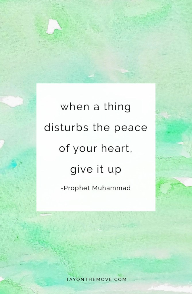 Quote When a thing disturbs the peace of your heart, give it up. -Prophet Muhammad (saw)