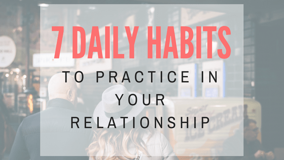 7 Daily Habits To Practice in Your Relationship