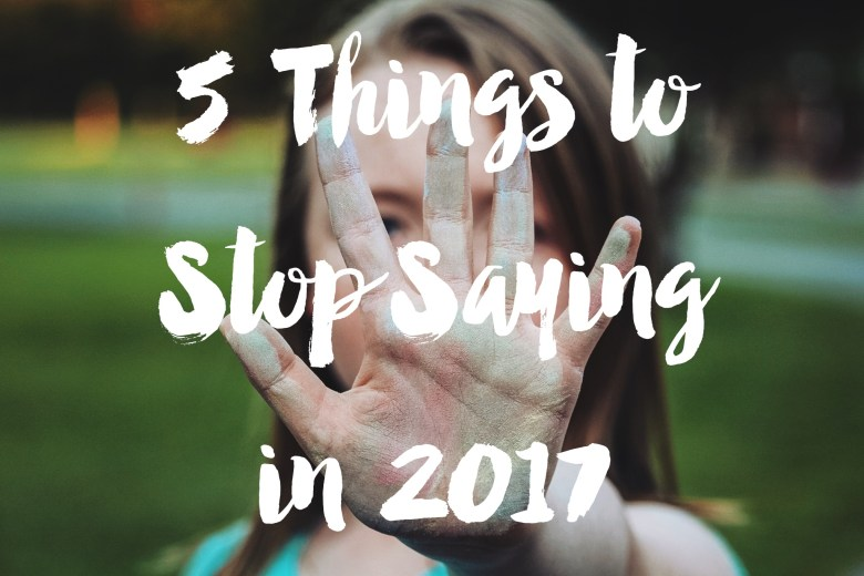 5 Things to Stop Saying in 2017