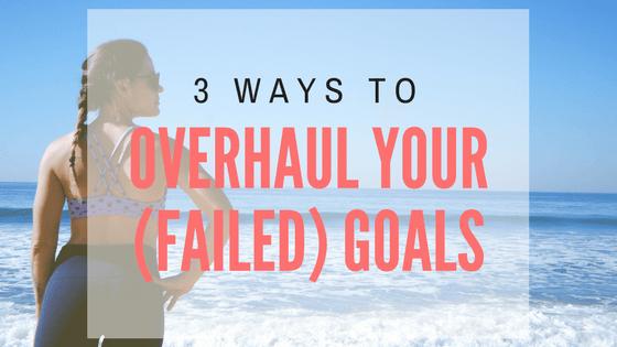 3 Ways to Overhaul Your (failed) Goals