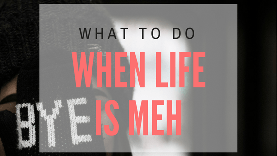 What to do when life is meh