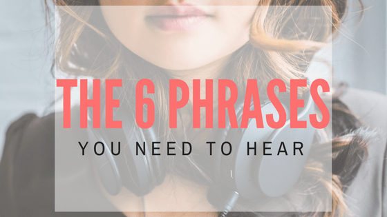 The 6 phrases you need to hear