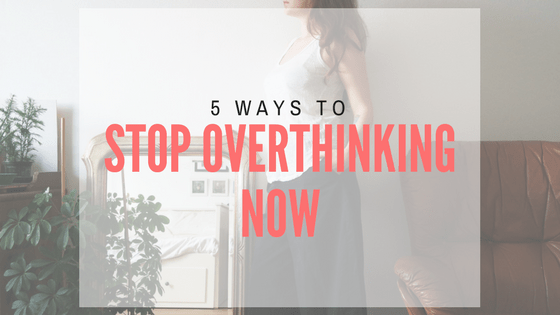 5 ways to stop overthinking now