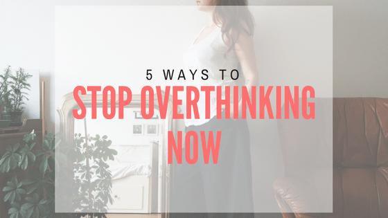 5 ways to stop overthinking now