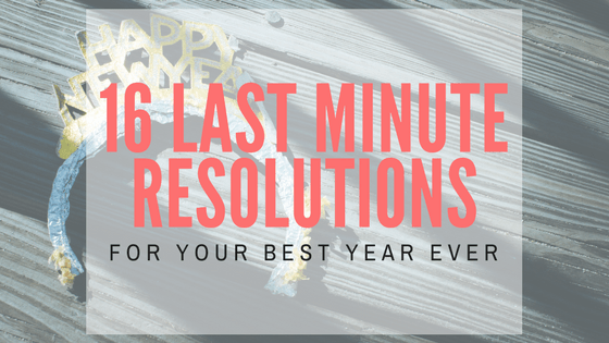 16 Last Minute Resolutions For Your Best Year Ever