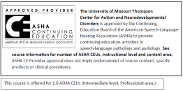 The University of Missouri Thompson  Center for Autism and Neurodevelopmental Disorders is approved by the Continuing  Education Board of the American-Speech-Language- Hearing Association (ASHA) to provide continuing education activities in  speech-language pathology and audiology. See course information for number of ASHA CEUs, instructional level and content area.  ASHA CE Provider approval does not imply endorsement of course content, specific products or clinical procedures