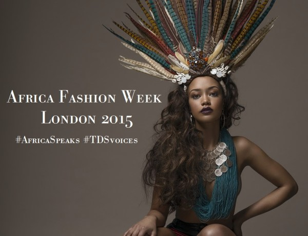 Africa Fashion Week London 2015 celebrates and spotlights emerging African designers #AfricaSpeaks #TDSvoices