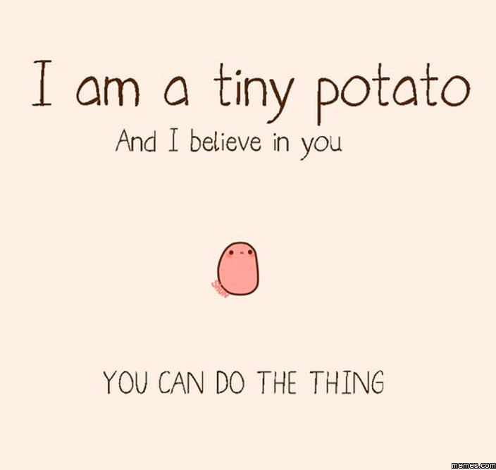 You can, tiny potato, potato, believe in you