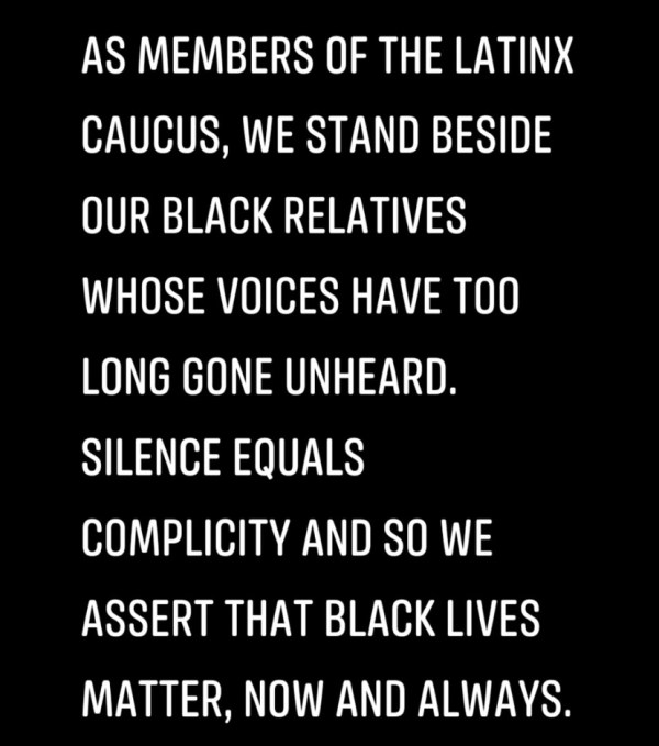 "Statement reads, ""As members of the Latinx Caucus, we stand beside our Black relatives whose voices have too long gone unheard. Silence equals complicity and so we asser that Black Lives Matter, now and always."""