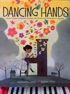 Dancing Hands: How Teresa Carreño Played the Piano for President Lincoln by Margarita Engle and Rafael López