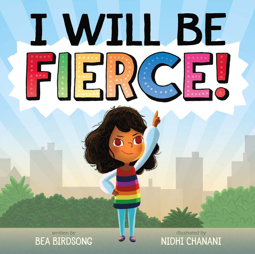 I Will Be Fierce! By Bea Birdsong Illustrated by Nidhi Chanani