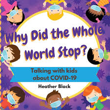 Why Did the Whole World Stop?: Talking with Kids about COVID-19 by Heather Black