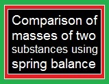 Comparison of masses of two substances using spring balance