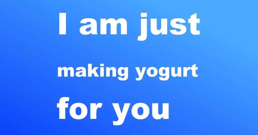 I am just making yogurt for you