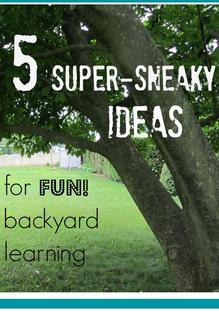 5 super sneaky ideas for fun backyard learning