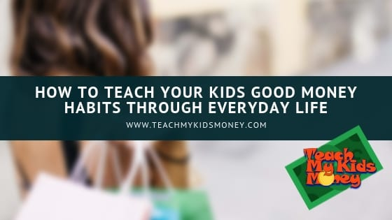 How to Teach Your Kids Good Money Habits Through Everyday Life