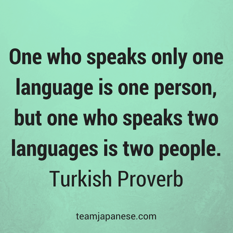One who speaks only one language is one person, but one who speaks two languages is two people. Turkish Proverb. Visit Team Japanese for more motivational and inspirational quotes about language learning.