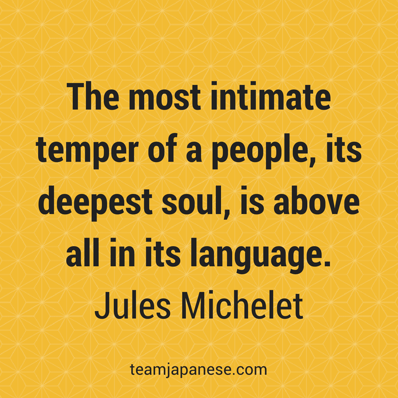 The most intimate temper of a people, its deepest soul, is above all in its language. Jules Michelet. Visit Team Japanese for more motivational and inspirational quotes about language learning.