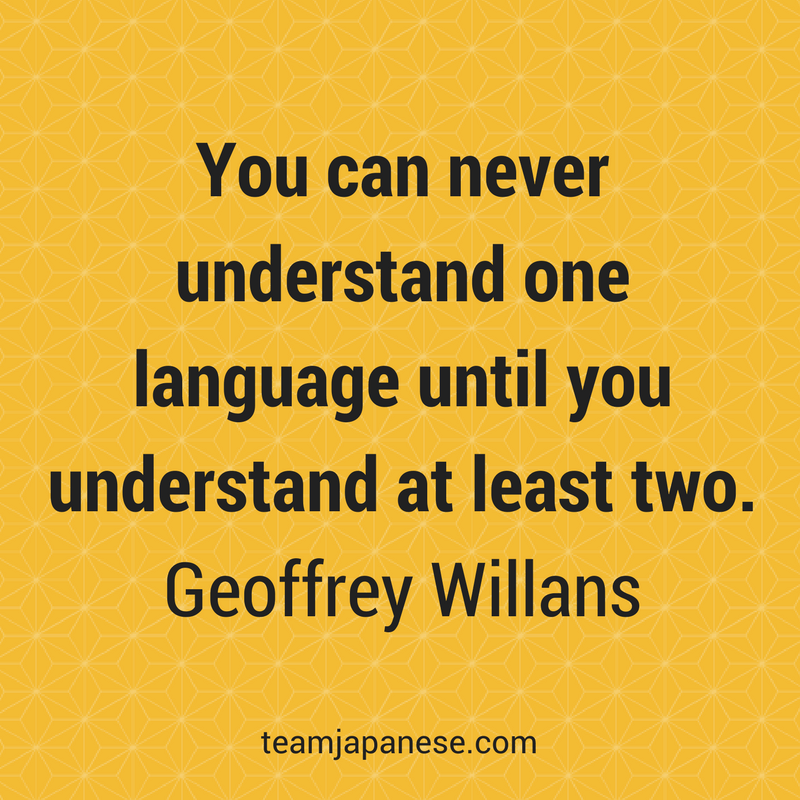 You can never understand one language until you understand at least two. Geoffrey Willans. Visit Team Japanese for more motivational and inspirational quotes about language learning.