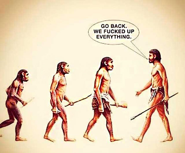 The Evolution of Man... Go Back We F'ed Up Everything.