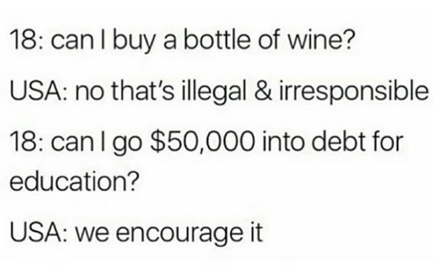 So true! funny meme 18-years old in USA, illegal to buy liquor but can go into debt for education