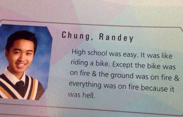Funny Senior Quotes ~ High school was easy. It was like riding a bike. Excepth the bike was on fire... yearbook