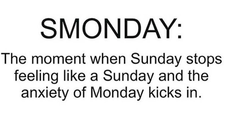 "Inspirational Sayings: ""Smonday: The moment when Sunday stops feeling like Sunday and the anxiety of Monday kicks in."