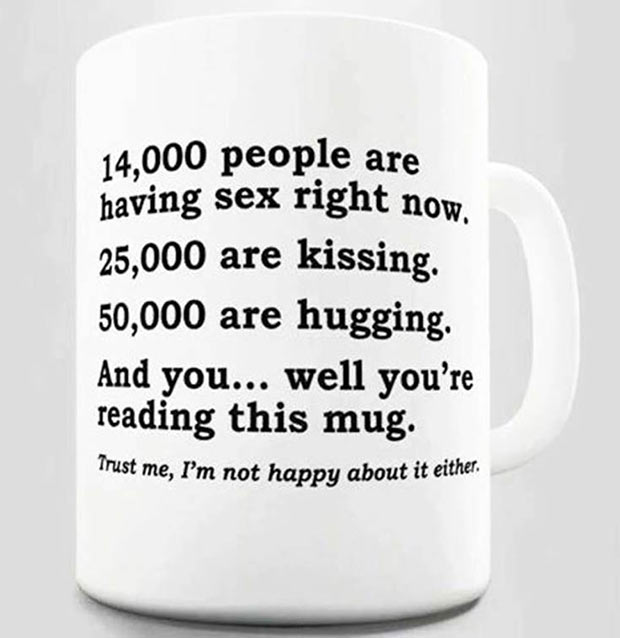 Funny inspirational mug ~.~ funny pics, funny memes ~ 14,000 people are having sex right now