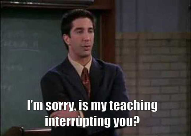 Is my teaching interrupting you? ~ 47 of the Best Great Teacher Memes