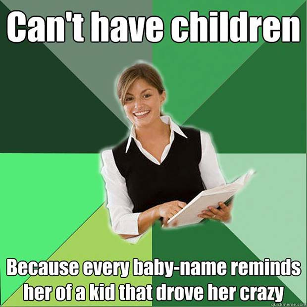 47 of the Funny, Best Teacher Memes ~ can't have children, every baby name reminds her of a kid who drove her crazy