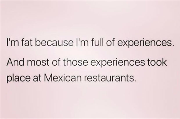 34 Funny Memes and Random Pics with Humous Convictions ~ fat full of experiences Mexican food