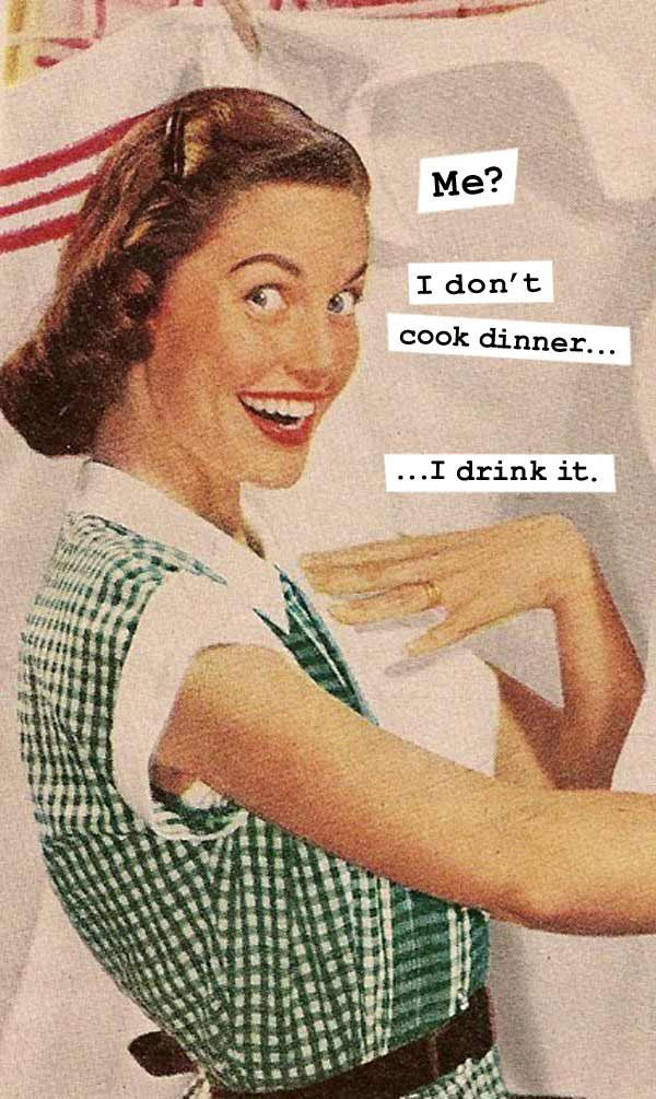 34 Funny Memes and Random Pics with Humous Convictions ~ housewife memes cook dinner drink it