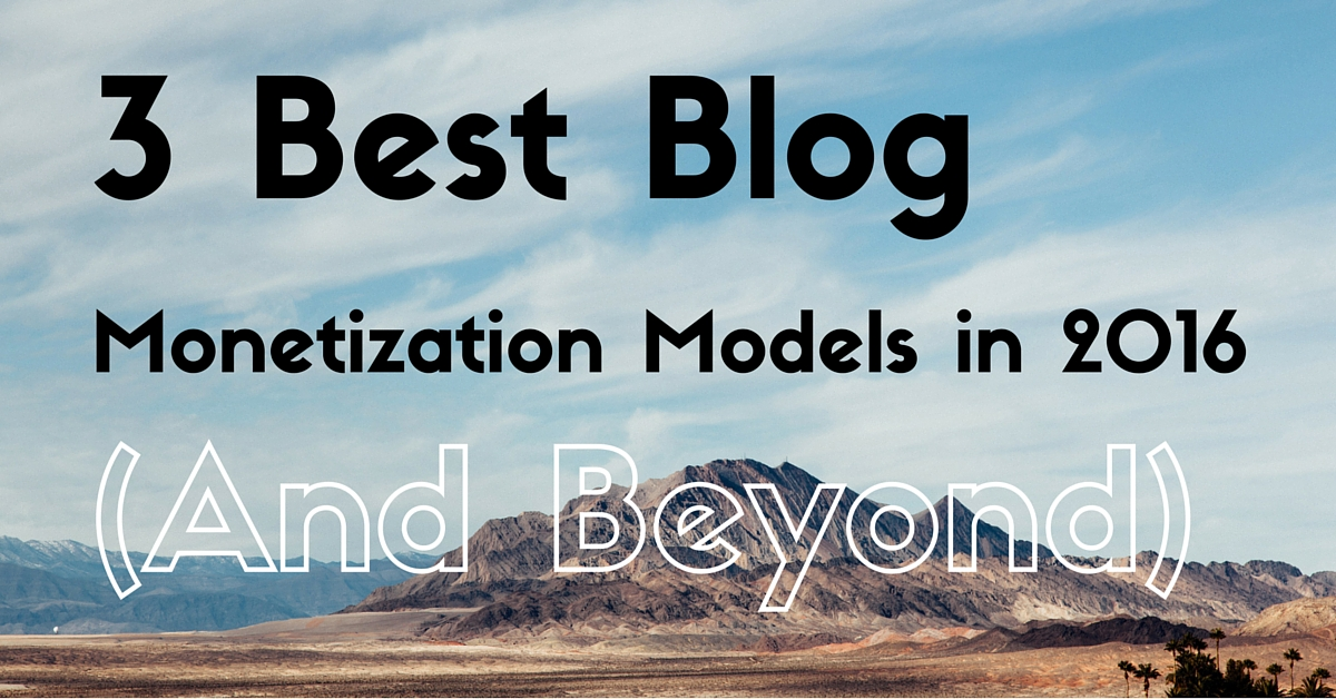 3 Best Blog Monetization Models in 2016