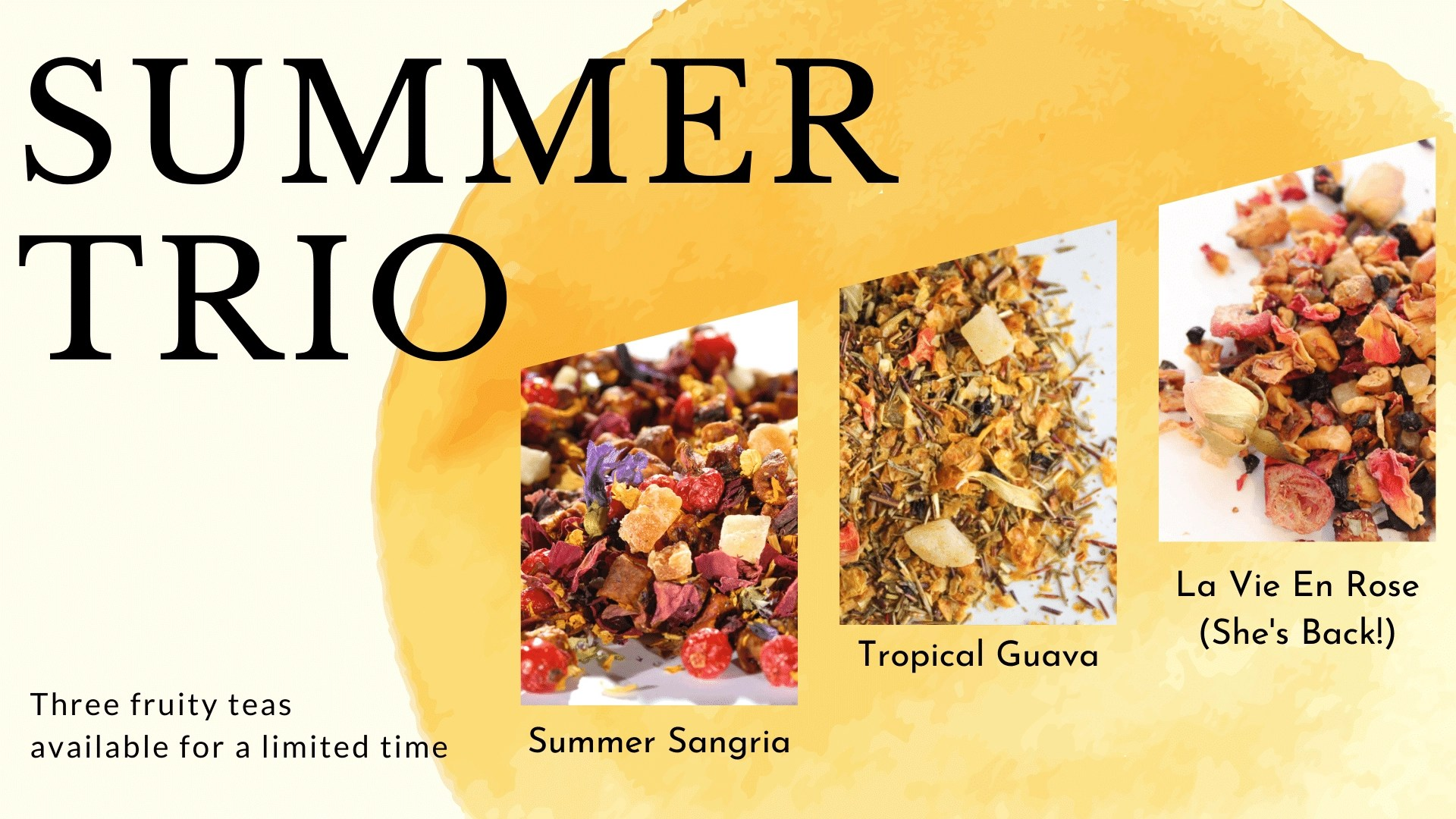 """text that reads """"summer trio: three new teas available for a limited time."""" and photos of three teas named Summer Sangria (herbal), Tropical Guava (rooibos), and La Vie En Rose (herbal). Bold black text on a light yellow background with a golden sun illustration."""