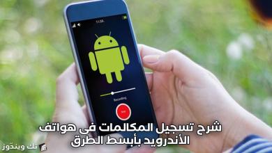 Photo of شرح تسجيل المكالمات فى هواتف الأندرويد