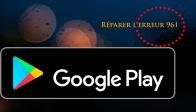 Réparer l'erreur 961 du Google Play Store