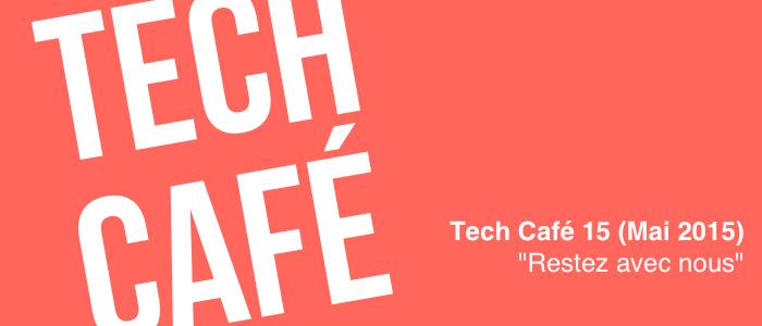 """Tech Café 15 (Mai 2015) : """"Restez avez nous"""""""