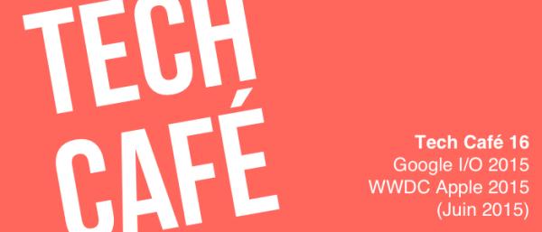 Tech Café 16 : Google I/O 2015 et WWDC Apple 2015 (Juin 2015)