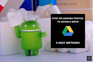 How To Stop Uploading Photos To Google Drive? 5 Methods