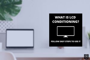 What is *LCD Conditioning*? Everything You Need To Know