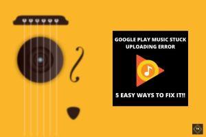 Fix Google Play Music Stuck Uploading Error [UPDATED] | 5 Easy Methods
