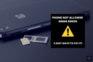 """5 Easy Ways To """"Fix Phone Not Allowed MM#6 Error"""""""