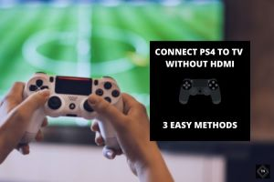 How To Connect Ps4 To Tv Without HDMI? 3 Easy Methods