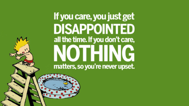 """If you care, you just get disappointed all the time. If you don't care, nothing matters, never upset."""