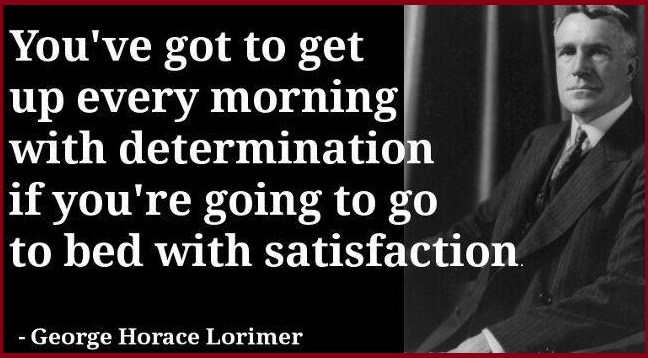 You've got to get up every morning with determination if you're going to go to bed with satisfaction.