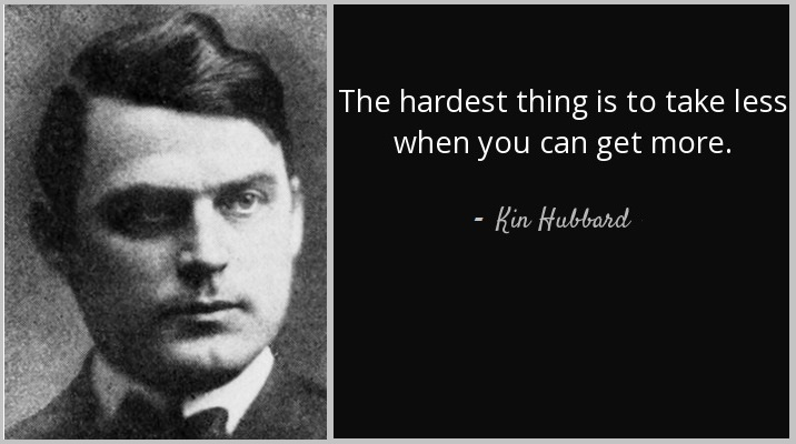 The hardest thing is to take less when you can get more.