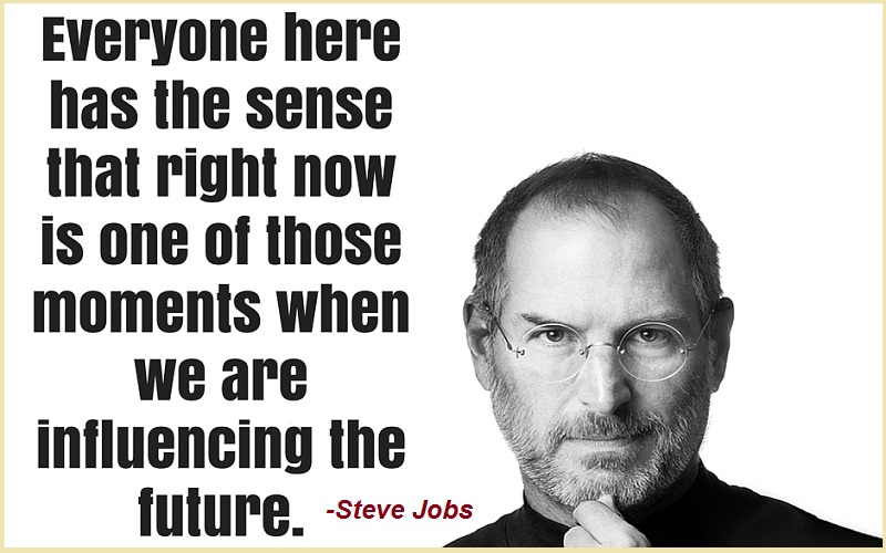 """Everyone here has the sense that right now is one of those moments when we are influencing the future.""-Steve Jobs"