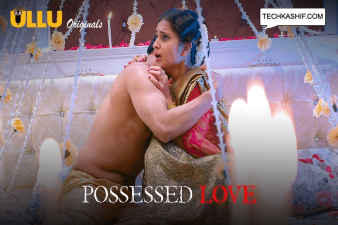 Possessed Love Web Series Ullu Cast, Release Date, Actress, Story & Watch Online